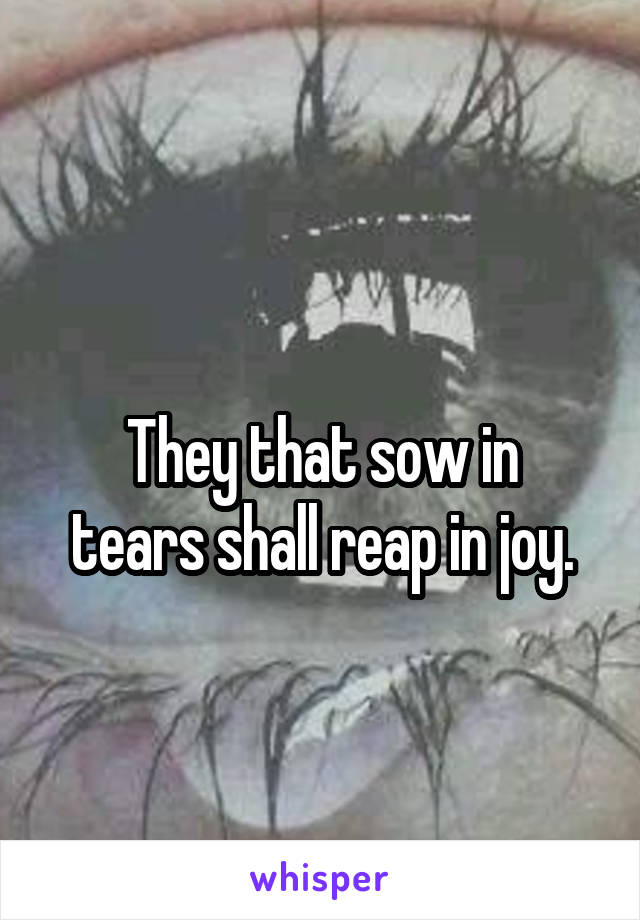 They that sow in tears shall reap in joy.