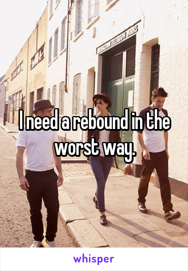 I need a rebound in the worst way.