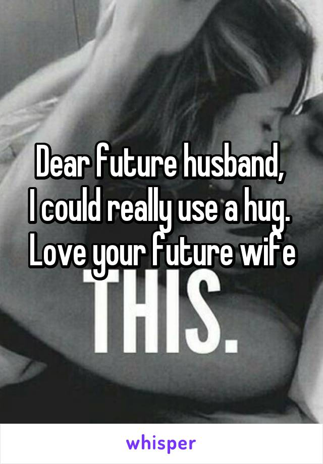 Dear future husband,  I could really use a hug.  Love your future wife