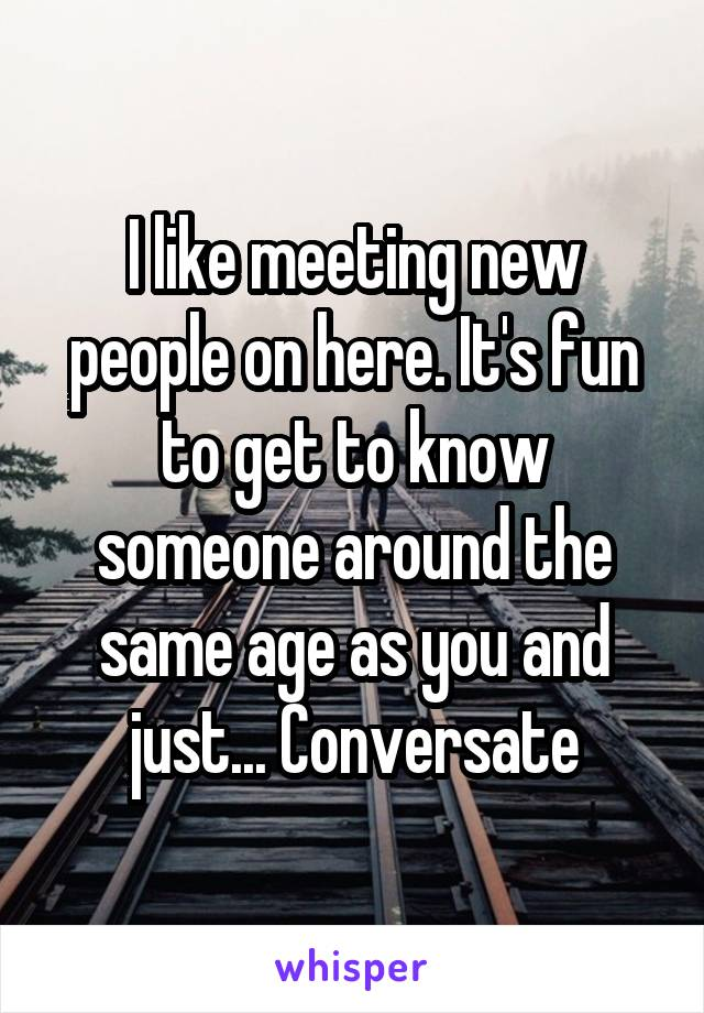 I like meeting new people on here. It's fun to get to know someone around the same age as you and just... Conversate