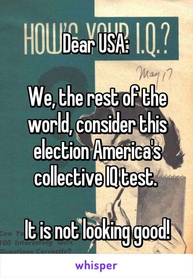 Dear USA:   We, the rest of the world, consider this election America's collective IQ test.   It is not looking good!