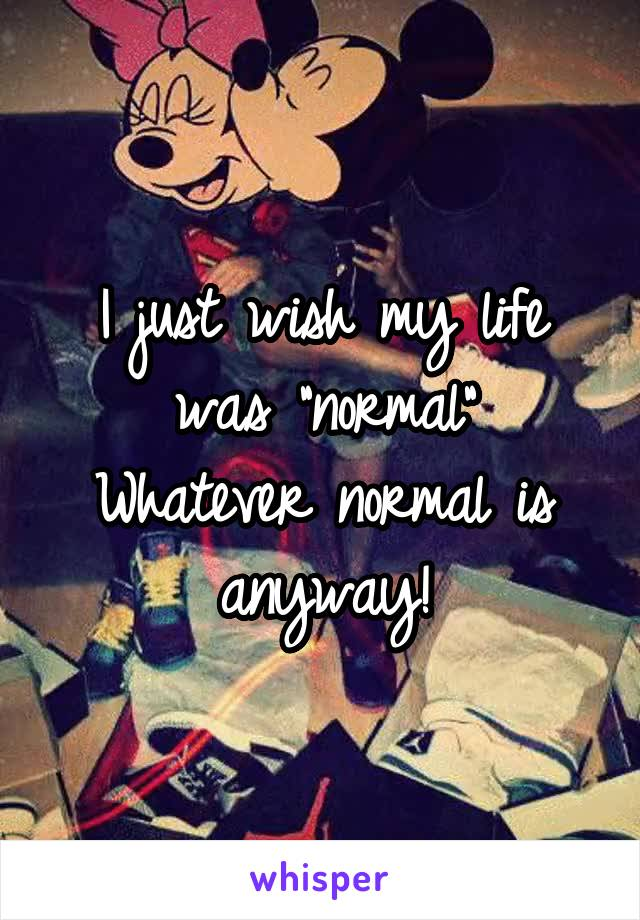 """I just wish my life was """"normal"""" Whatever normal is anyway!"""
