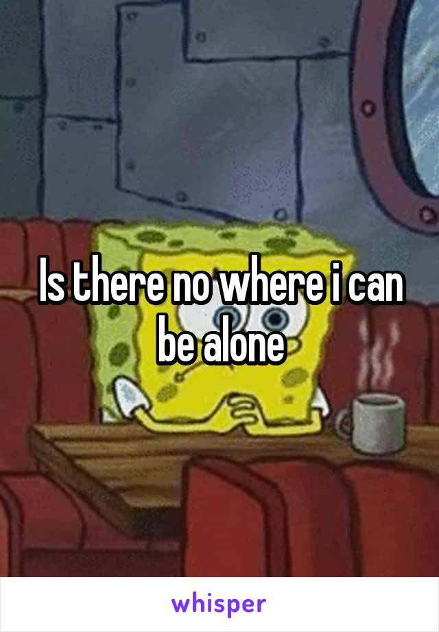 Is there no where i can be alone