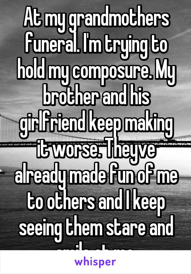 At my grandmothers funeral. I'm trying to hold my composure. My brother and his girlfriend keep making it worse. Theyve already made fun of me to others and I keep seeing them stare and smile at me.