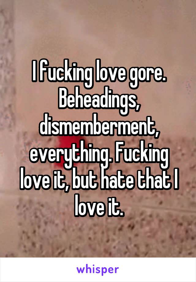 I fucking love gore. Beheadings, dismemberment, everything. Fucking love it, but hate that I love it.