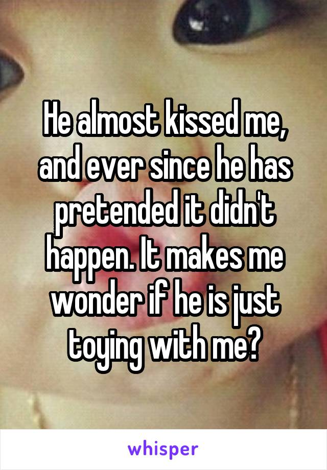 He almost kissed me, and ever since he has pretended it didn't happen. It makes me wonder if he is just toying with me?