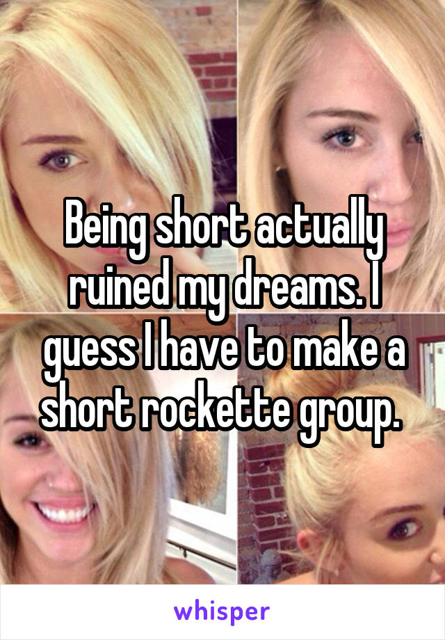 Being short actually ruined my dreams. I guess I have to make a short rockette group.