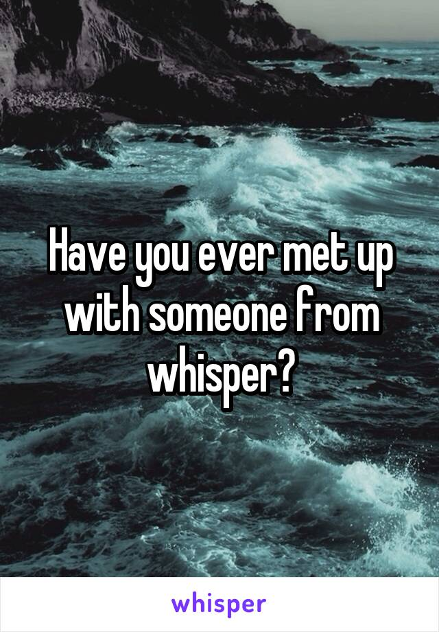 Have you ever met up with someone from whisper?