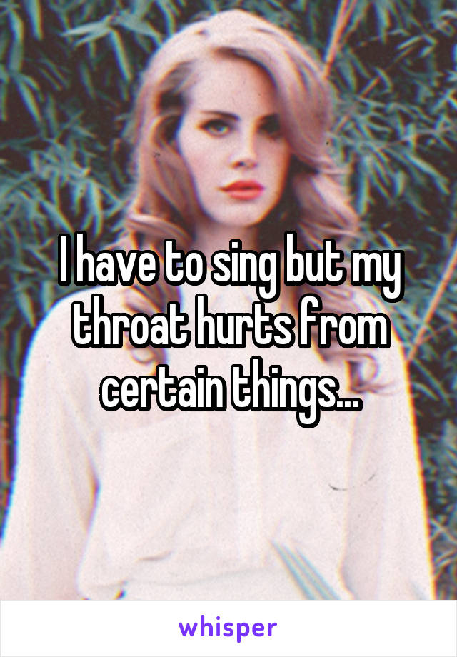 I have to sing but my throat hurts from certain things...