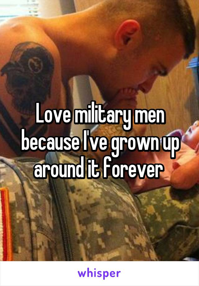 Love military men because I've grown up around it forever