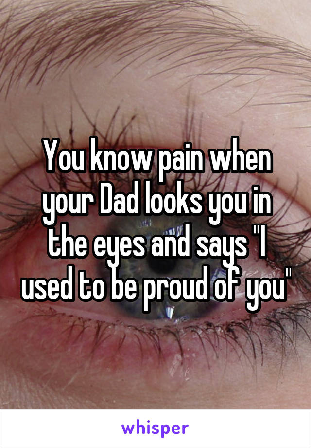 "You know pain when your Dad looks you in the eyes and says ""I used to be proud of you"""