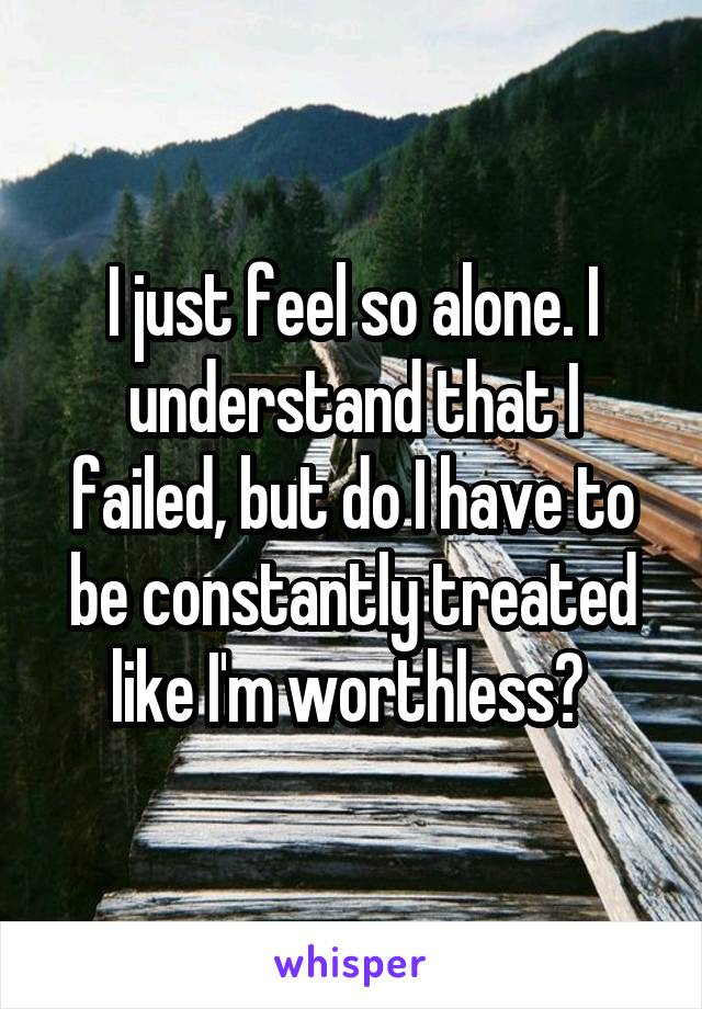 I just feel so alone. I understand that I failed, but do I have to be constantly treated like I'm worthless?