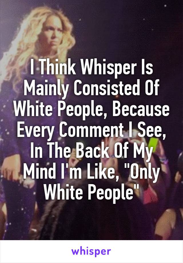"I Think Whisper Is Mainly Consisted Of White People, Because Every Comment I See, In The Back Of My Mind I'm Like, ""Only White People"""