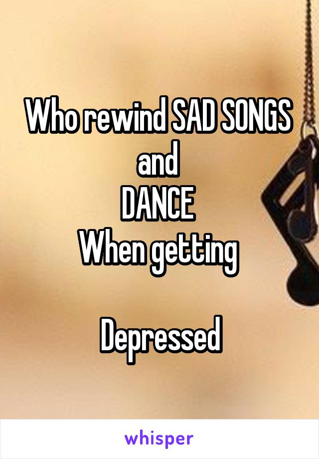 Who rewind SAD SONGS  and  DANCE  When getting   Depressed