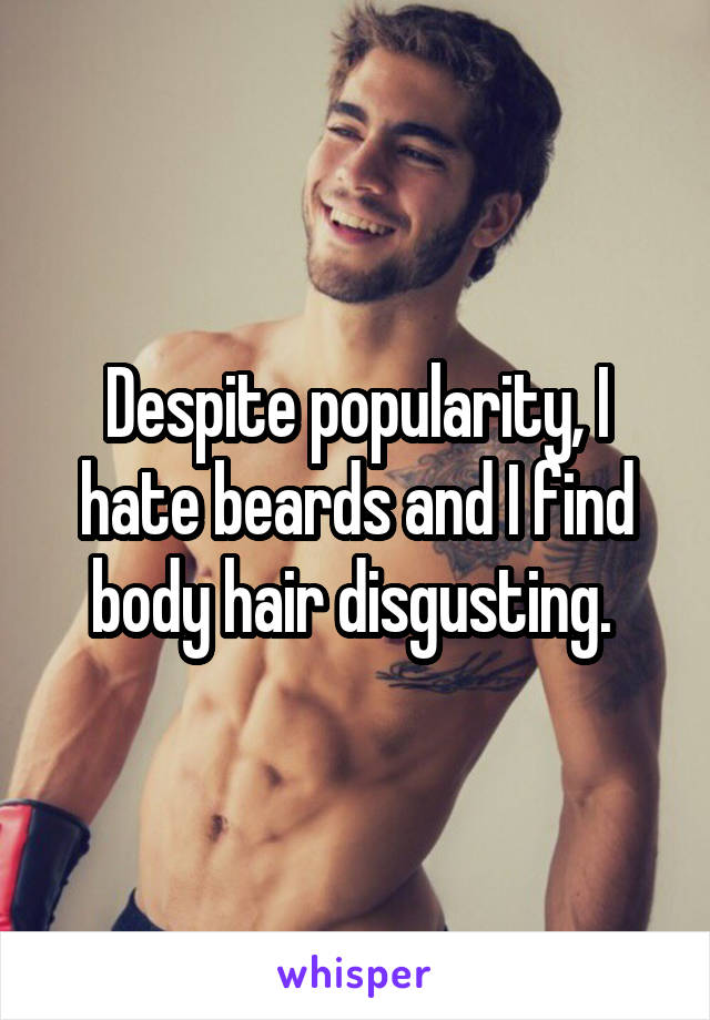 Despite popularity, I hate beards and I find body hair disgusting.
