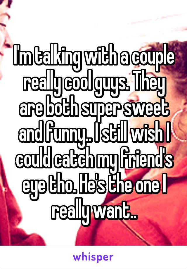 I'm talking with a couple really cool guys. They are both super sweet and funny.. I still wish I could catch my friend's eye tho. He's the one I really want..