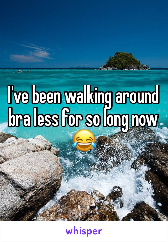 I've been walking around bra less for so long now 😂