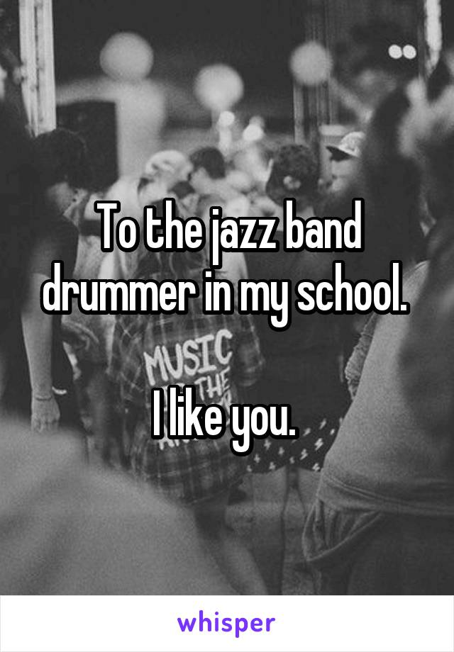 To the jazz band drummer in my school.   I like you.