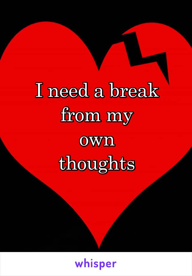 I need a break from my own thoughts