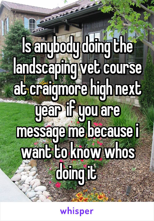 Is anybody doing the landscaping vet course at craigmore high next year  if you are message me because i want to know whos doing it
