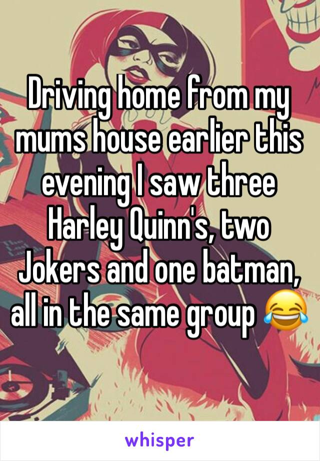 Driving home from my mums house earlier this evening I saw three Harley Quinn's, two Jokers and one batman, all in the same group 😂