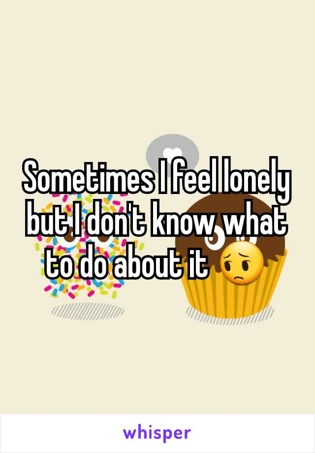 Sometimes I feel lonely but I don't know what to do about it 😔