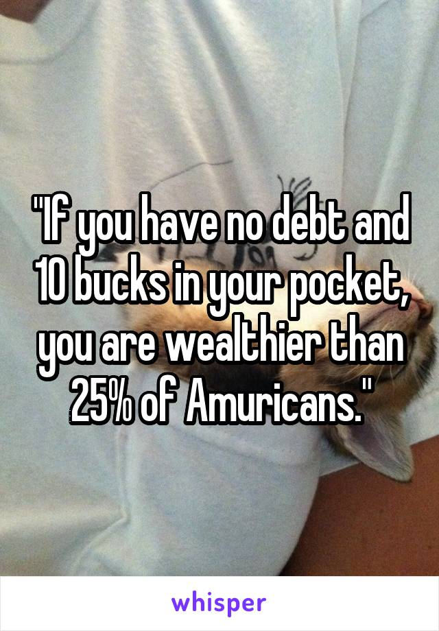 """If you have no debt and 10 bucks in your pocket, you are wealthier than 25% of Amuricans."""