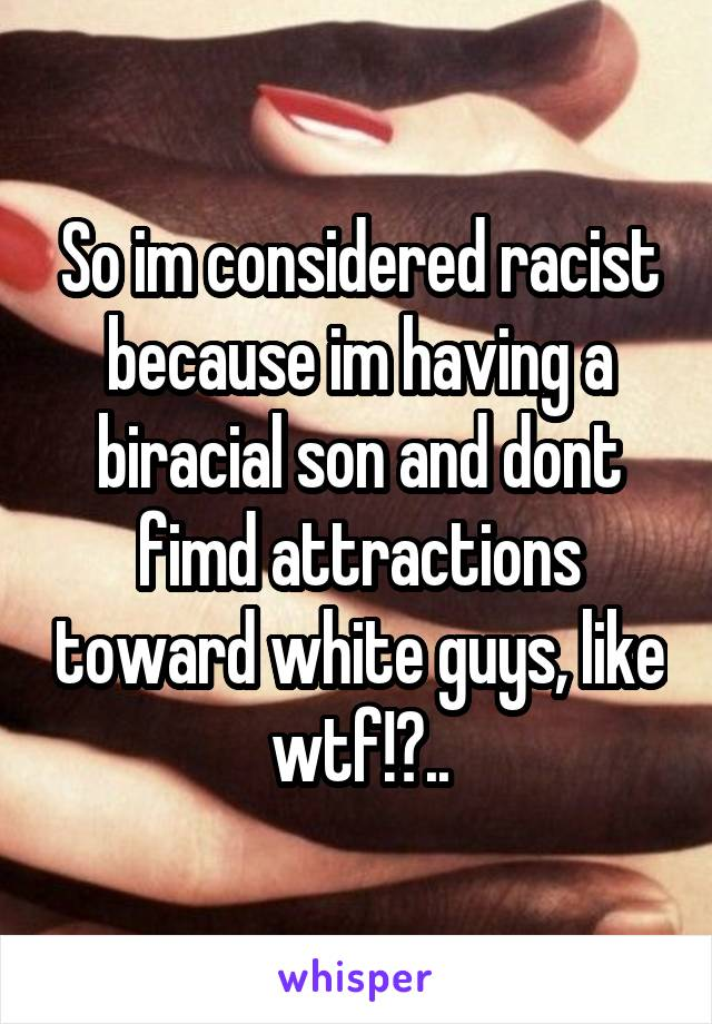 So im considered racist because im having a biracial son and dont fimd attractions toward white guys, like wtf!?..