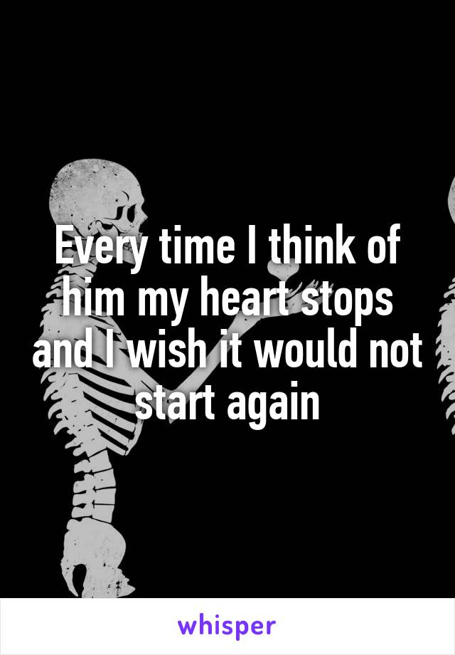 Every time I think of him my heart stops and I wish it would not start again