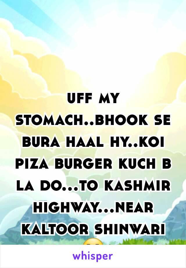 uff my stomach..bhook se bura haal hy..koi piza burger kuch b la do...to kashmir highway...near kaltoor shinwari 😐