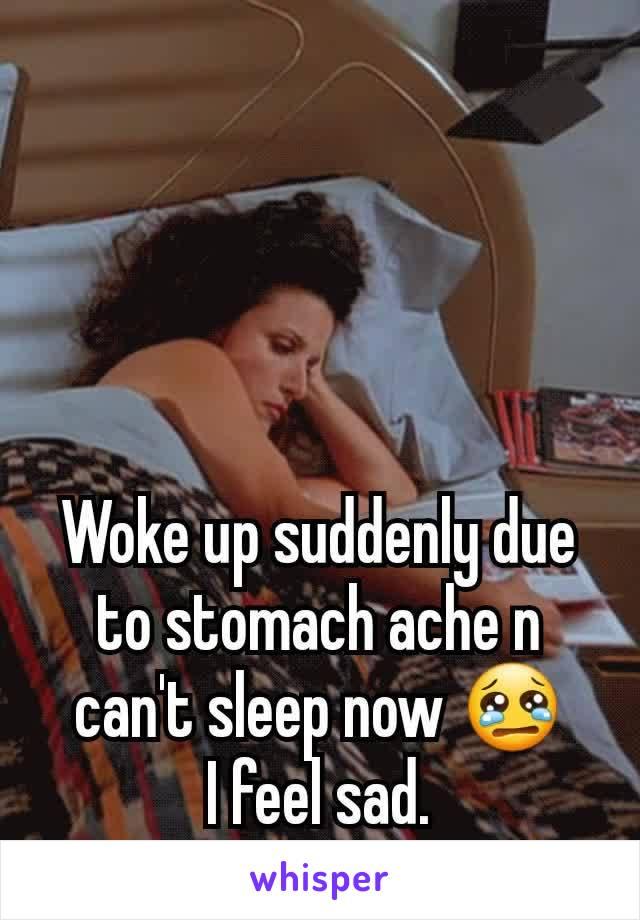 Woke up suddenly due to stomach ache n can't sleep now 😢 I feel sad.