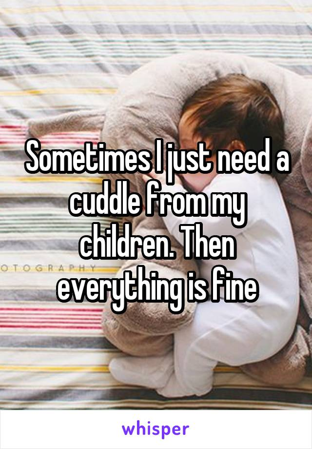 Sometimes I just need a cuddle from my children. Then everything is fine