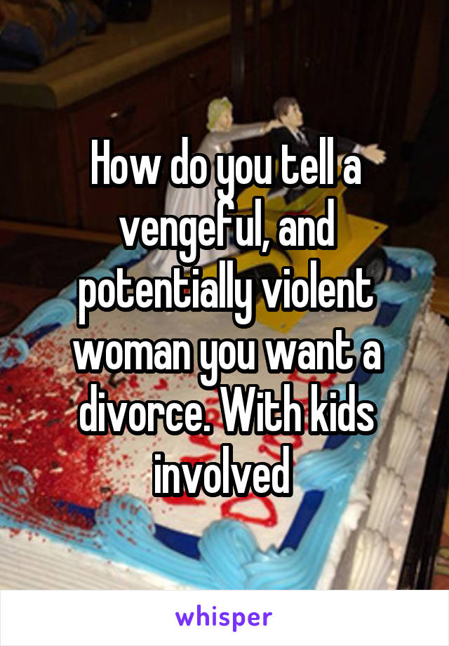 How do you tell a vengeful, and potentially violent woman you want a divorce. With kids involved