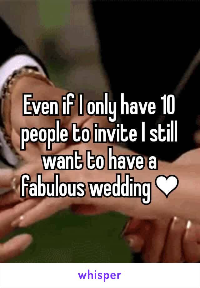 Even if I only have 10 people to invite I still want to have a fabulous wedding ❤