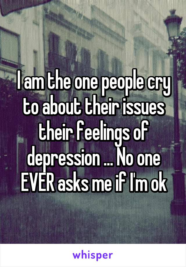 I am the one people cry to about their issues their feelings of depression ... No one EVER asks me if I'm ok