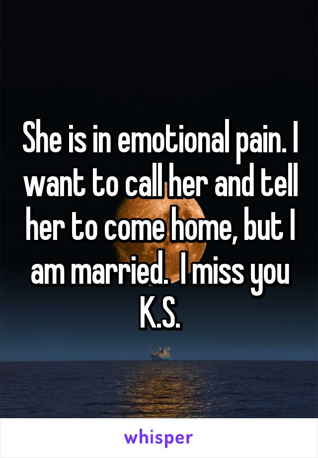 She is in emotional pain. I want to call her and tell her to come home, but I am married.  I miss you K.S.