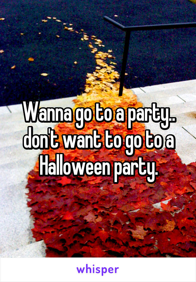 Wanna go to a party.. don't want to go to a Halloween party.