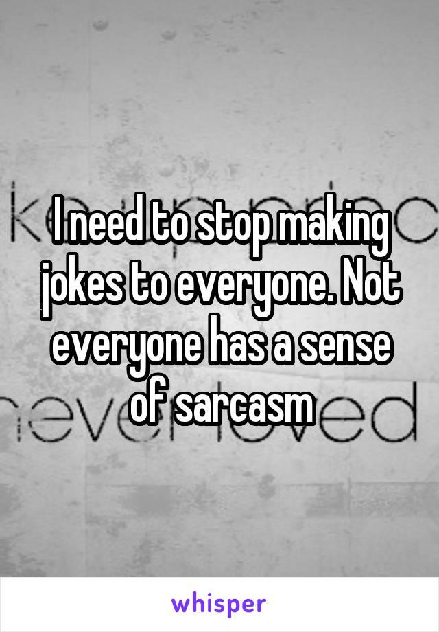 I need to stop making jokes to everyone. Not everyone has a sense of sarcasm