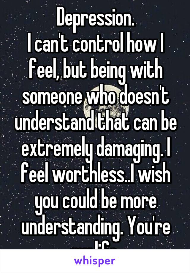 Depression. I can't control how I feel, but being with someone who doesn't understand that can be extremely damaging. I feel worthless..I wish you could be more understanding. You're my life.