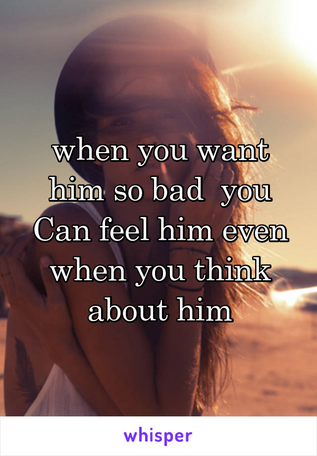when you want him so bad  you Can feel him even when you think about him