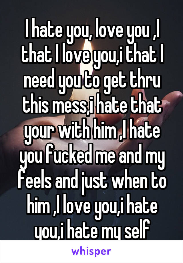 I hate you, love you ,I that I love you,i that I need you to get thru this mess,i hate that your with him ,I hate you fucked me and my feels and just when to him ,I love you,i hate you,i hate my self