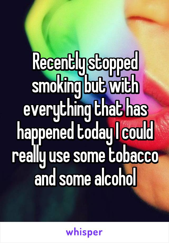 Recently stopped smoking but with everything that has happened today I could really use some tobacco and some alcohol