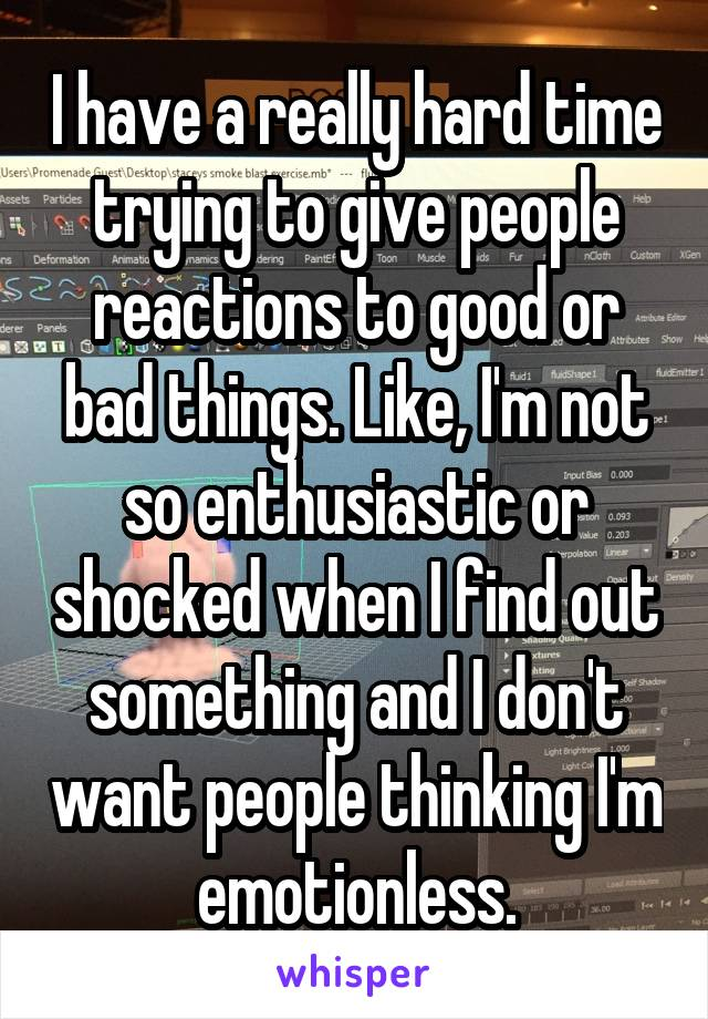 I have a really hard time trying to give people reactions to good or bad things. Like, I'm not so enthusiastic or shocked when I find out something and I don't want people thinking I'm emotionless.