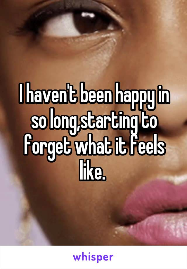 I haven't been happy in so long,starting to forget what it feels like.
