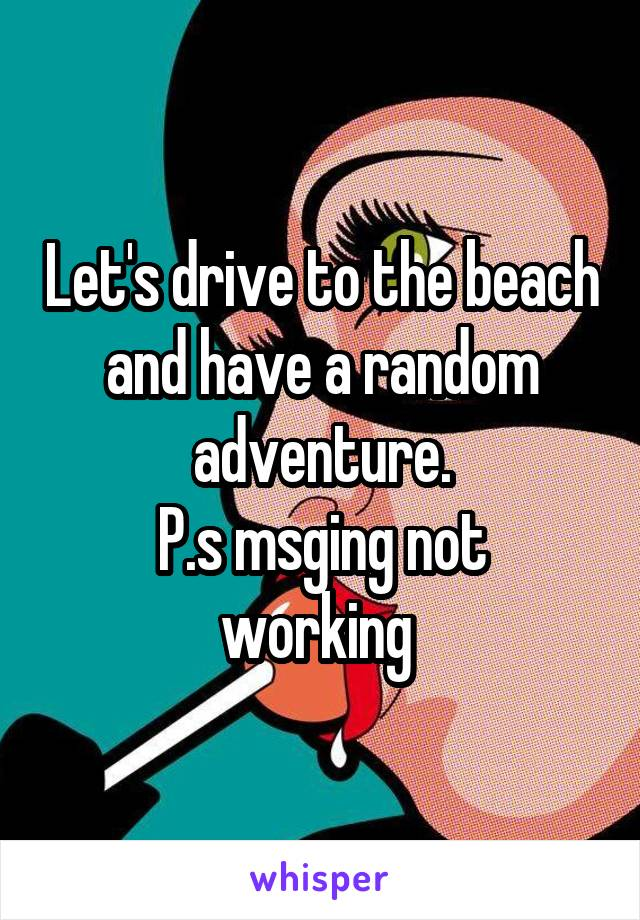 Let's drive to the beach and have a random adventure. P.s msging not working