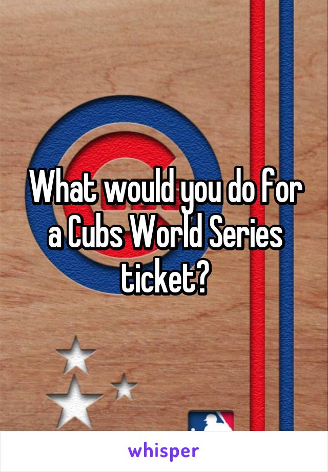 What would you do for a Cubs World Series ticket?