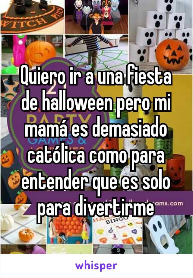 Quiero ir a una fiesta  de halloween pero mi mamá es demasiado católica como para entender que es solo para divertirme