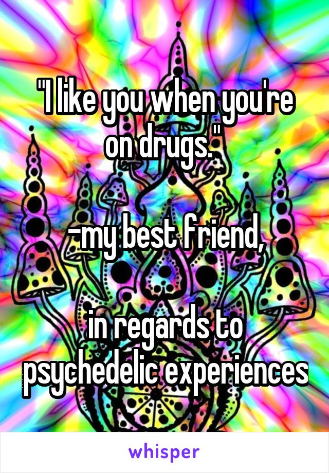 """I like you when you're on drugs.""   -my best friend,  in regards to psychedelic experiences"