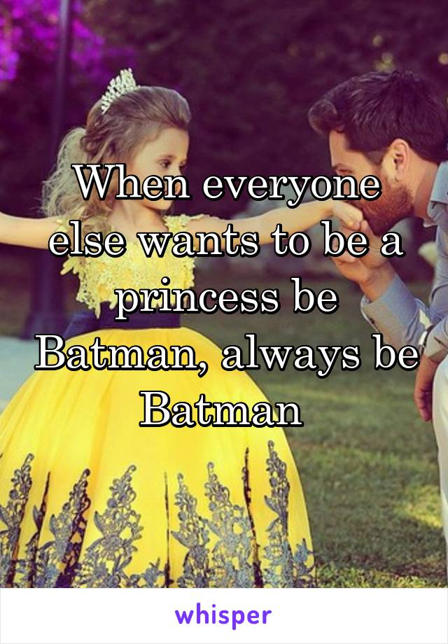 When everyone else wants to be a princess be Batman, always be Batman