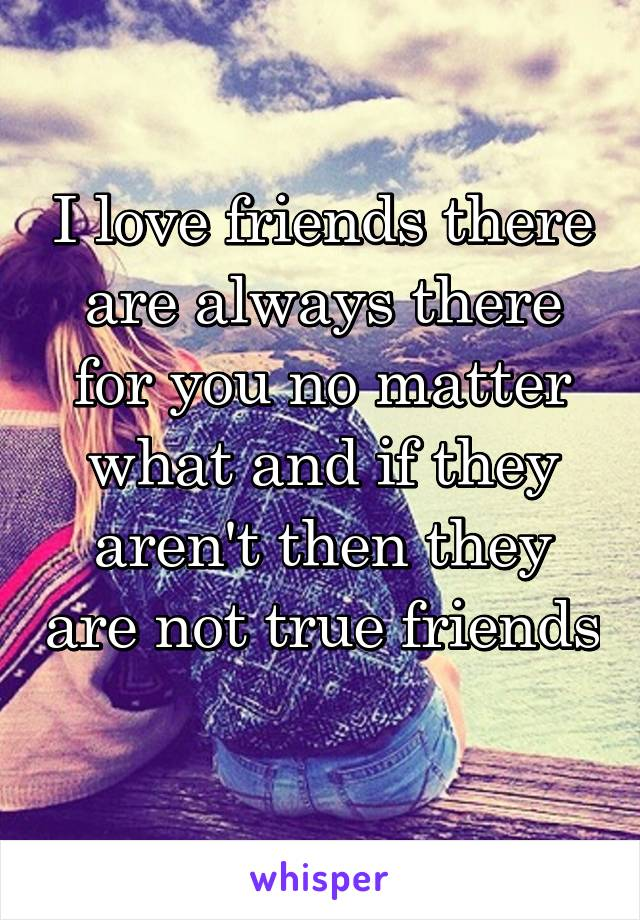 I love friends there are always there for you no matter what and if they aren't then they are not true friends